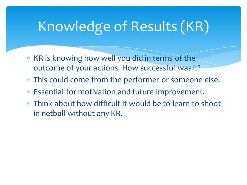 KR is knowing how well you did in terms of the outcome of your actions.