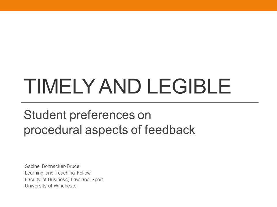 TIMELY AND LEGIBLE Student preferences on procedural aspects of feedback Sabine Bohnacker-Bruce Learning and Teaching Fellow Faculty of Business, Law and Sport University of Winchester