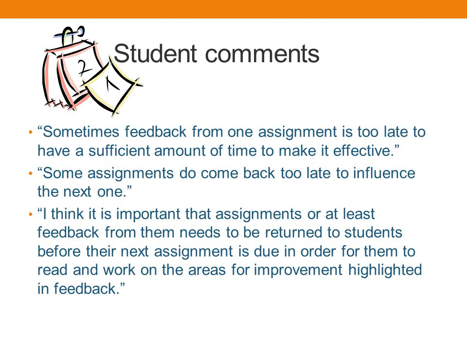 Student comments Sometimes feedback from one assignment is too late to have a sufficient amount of time to make it effective.