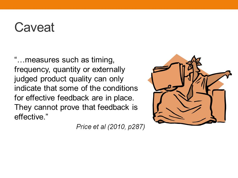Caveat …measures such as timing, frequency, quantity or externally judged product quality can only indicate that some of the conditions for effective feedback are in place.