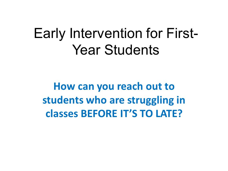 Early Intervention for First- Year Students How can you reach out to students who are struggling in classes BEFORE ITS TO LATE?