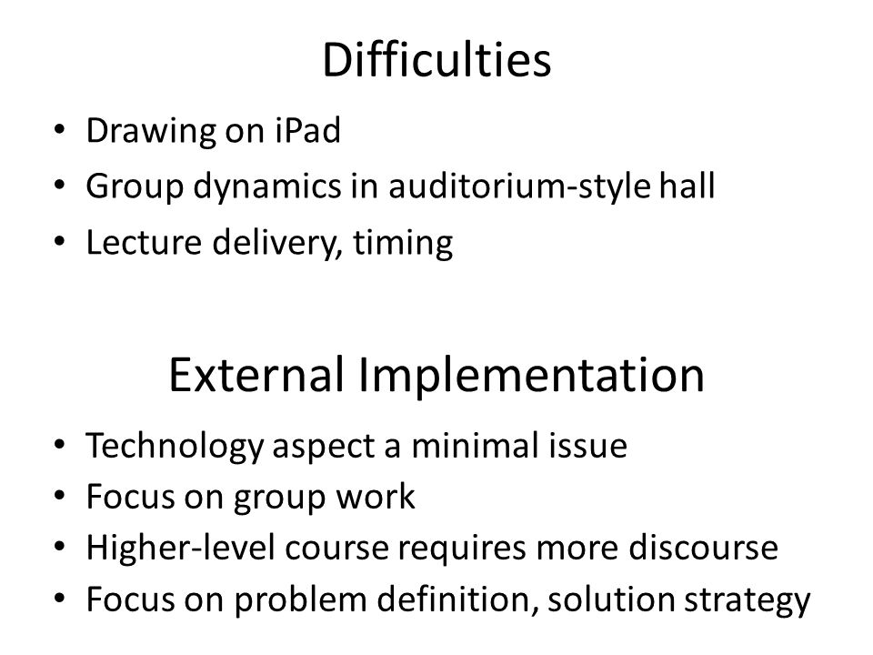 Difficulties Drawing on iPad Group dynamics in auditorium-style hall Lecture delivery, timing External Implementation Technology aspect a minimal issue Focus on group work Higher-level course requires more discourse Focus on problem definition, solution strategy