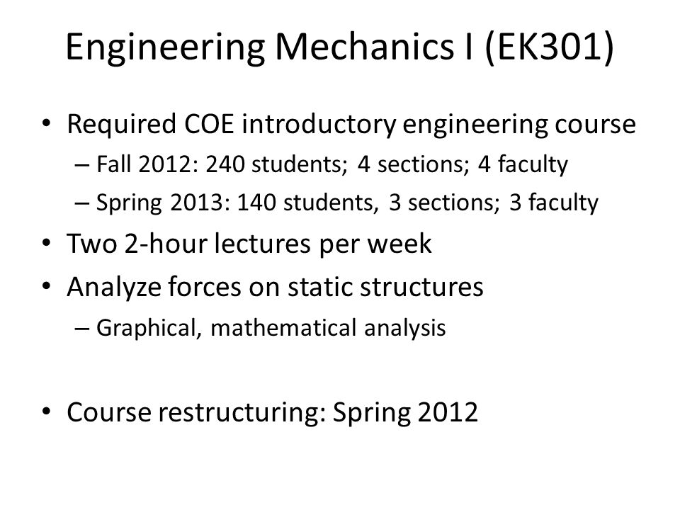 Engineering Mechanics I (EK301) Required COE introductory engineering course – Fall 2012: 240 students; 4 sections; 4 faculty – Spring 2013: 140 students, 3 sections; 3 faculty Two 2-hour lectures per week Analyze forces on static structures – Graphical, mathematical analysis Course restructuring: Spring 2012