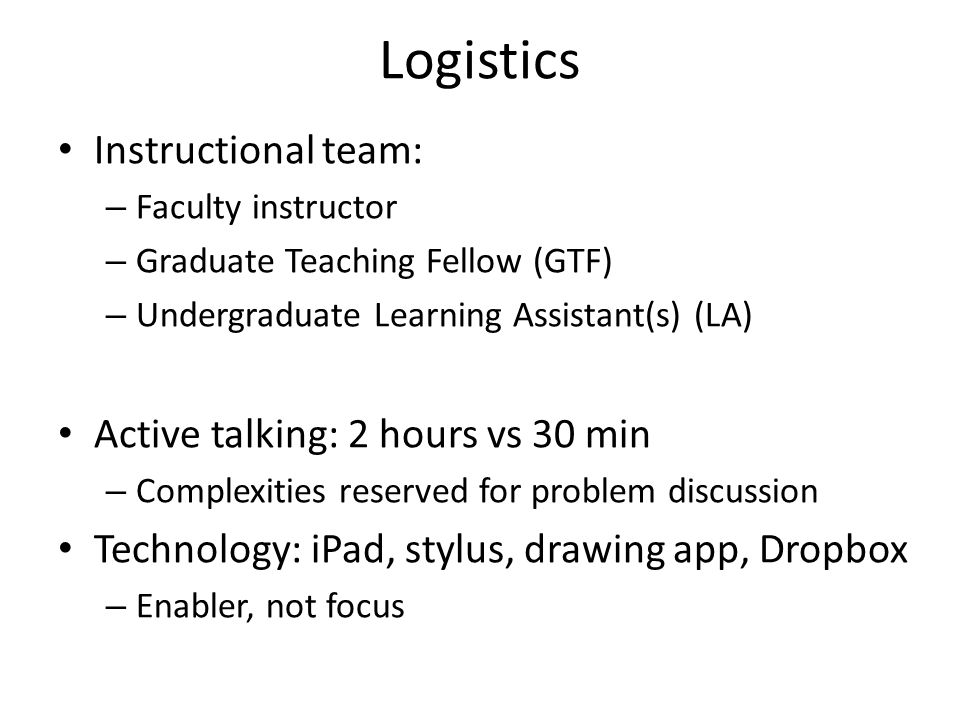 Logistics Instructional team: – Faculty instructor – Graduate Teaching Fellow (GTF) – Undergraduate Learning Assistant(s) (LA) Active talking: 2 hours vs 30 min – Complexities reserved for problem discussion Technology: iPad, stylus, drawing app, Dropbox – Enabler, not focus