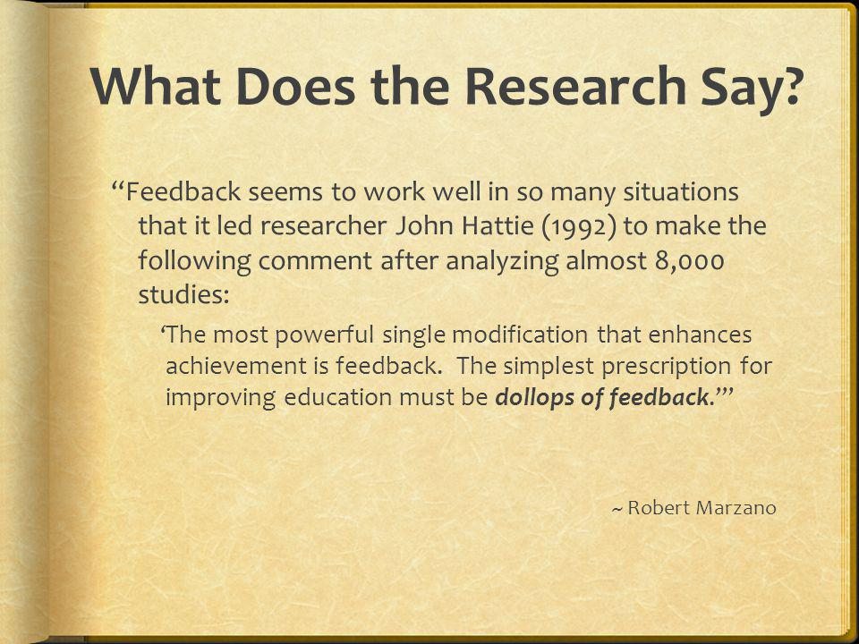 What Does the Research Say? Feedback seems to work well in so many situations that it led researcher John Hattie (1992) to make the following comment