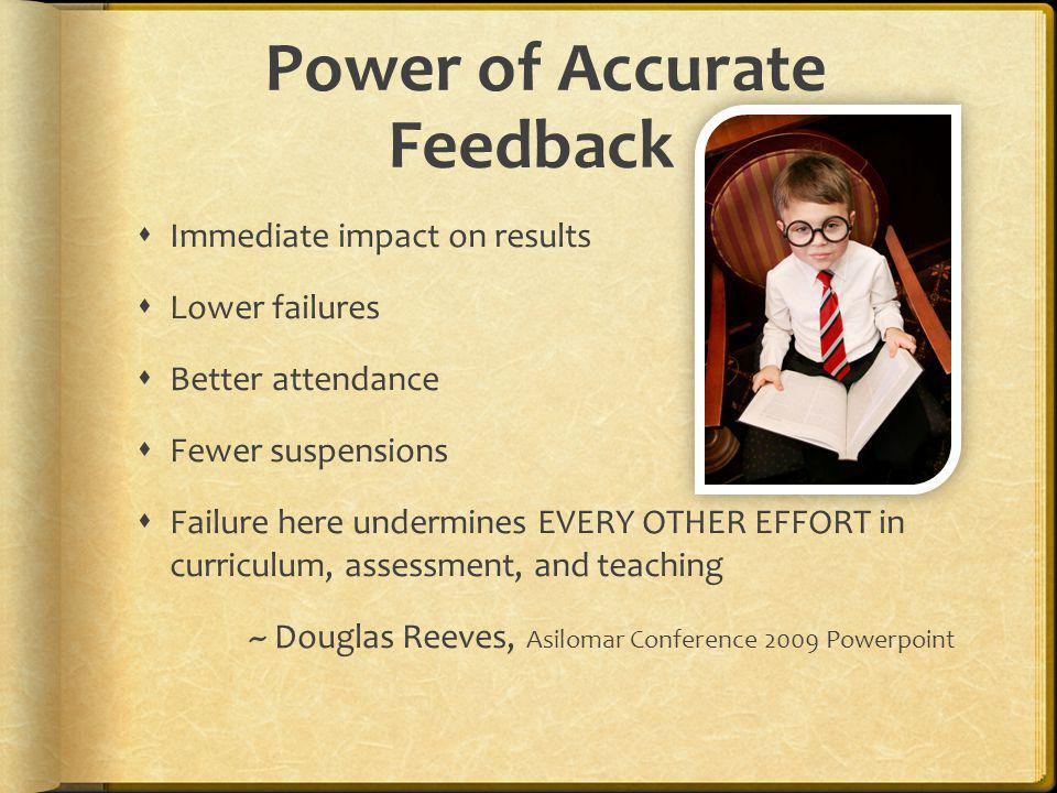 Power of Accurate Feedback Immediate impact on results Lower failures Better attendance Fewer suspensions Failure here undermines EVERY OTHER EFFORT i