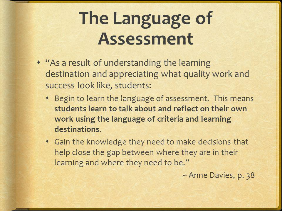 The Language of Assessment As a result of understanding the learning destination and appreciating what quality work and success look like, students: B
