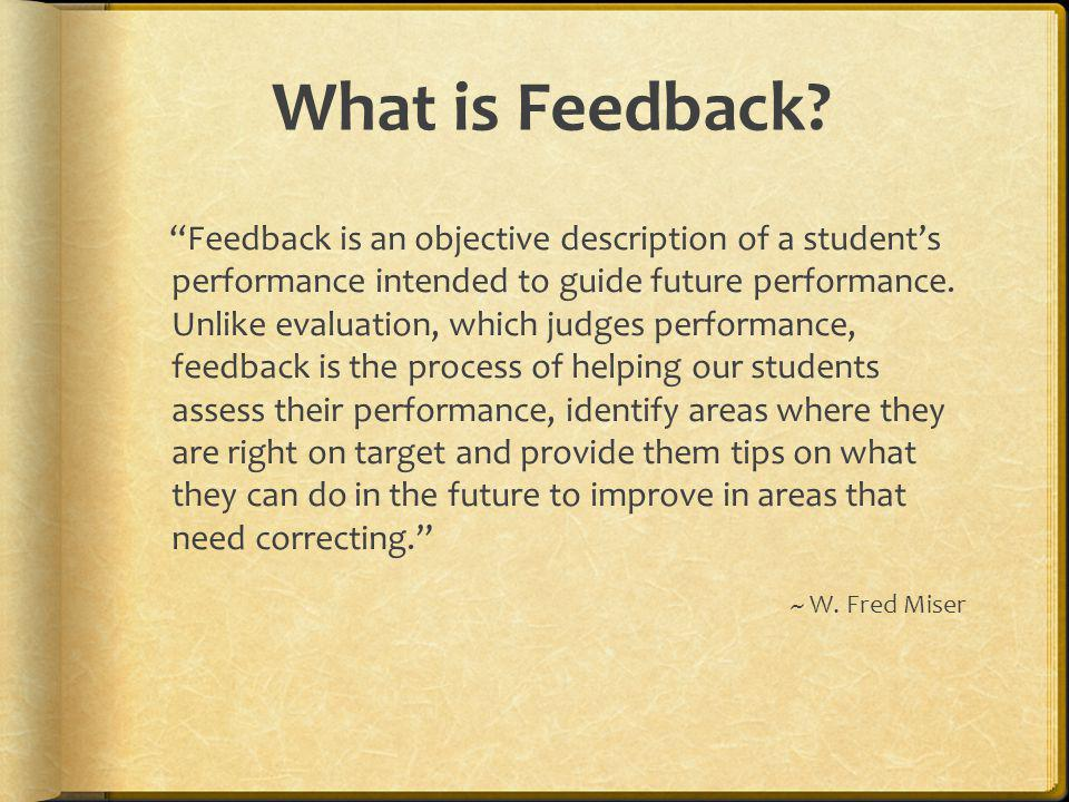 Amounts of Feedback Good Amounts Selecting 2-3 main points about a paper for comment Giving feedback on important learning targets Commenting on at least as many strengths as weaknesses Bad Amounts Returning a students paper with every error in mechanics edited Writing comments on a paper that are more voluminous that the paper itself Writing voluminous comments on poor-quality papers and almost nothing on good-quality papers ~ Susan Brookhart