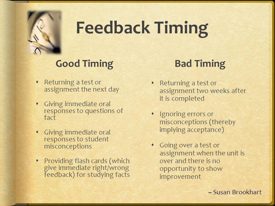 Feedback Timing Good Timing Returning a test or assignment the next day Giving immediate oral responses to questions of fact Giving immediate oral res