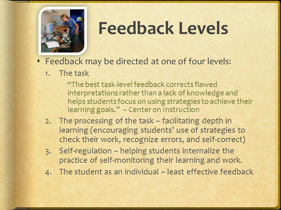 Feedback Levels Feedback may be directed at one of four levels: 1.The task The best task-level feedback corrects flawed interpretations rather than a