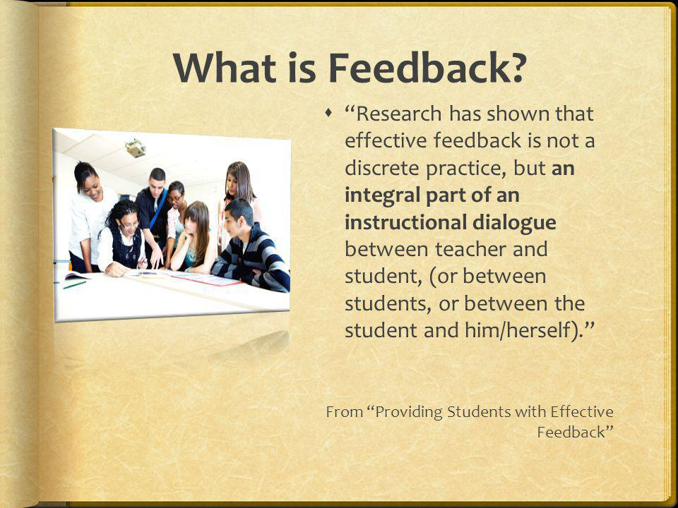 What is Feedback? Research has shown that effective feedback is not a discrete practice, but an integral part of an instructional dialogue between tea