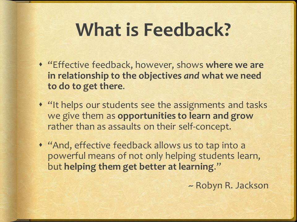 What is Feedback? Effective feedback, however, shows where we are in relationship to the objectives and what we need to do to get there. It helps our