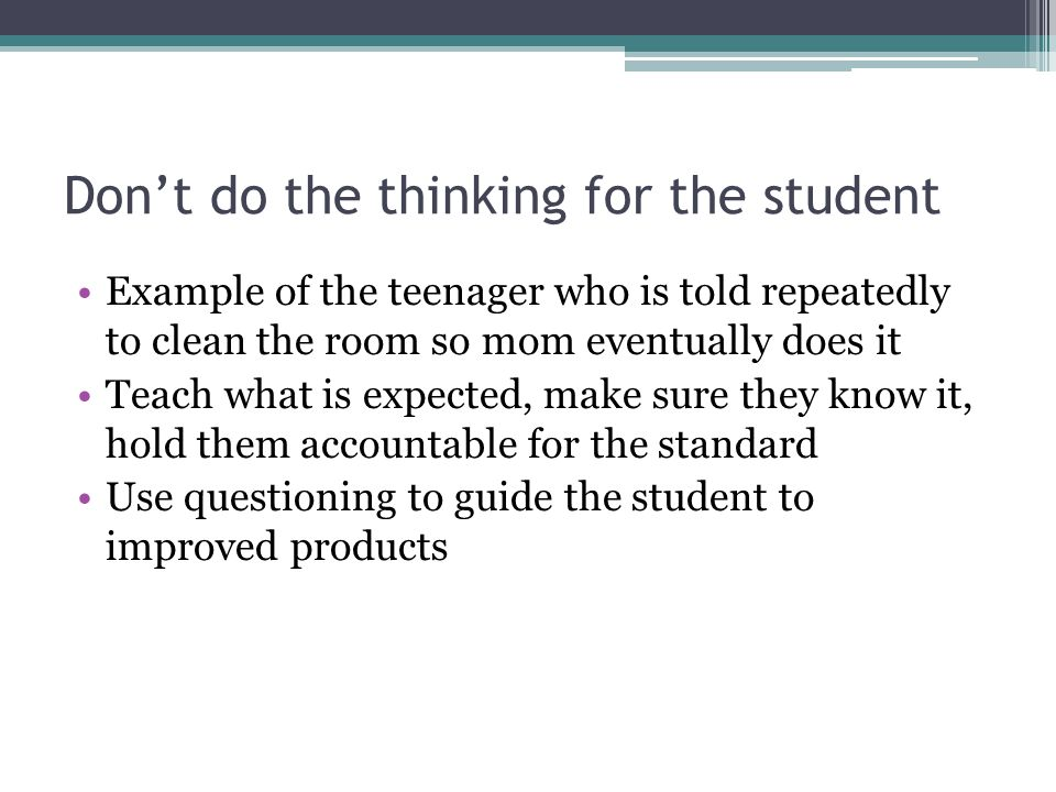Dont do the thinking for the student Example of the teenager who is told repeatedly to clean the room so mom eventually does it Teach what is expected