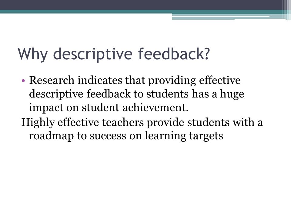 Why descriptive feedback? Research indicates that providing effective descriptive feedback to students has a huge impact on student achievement. Highl