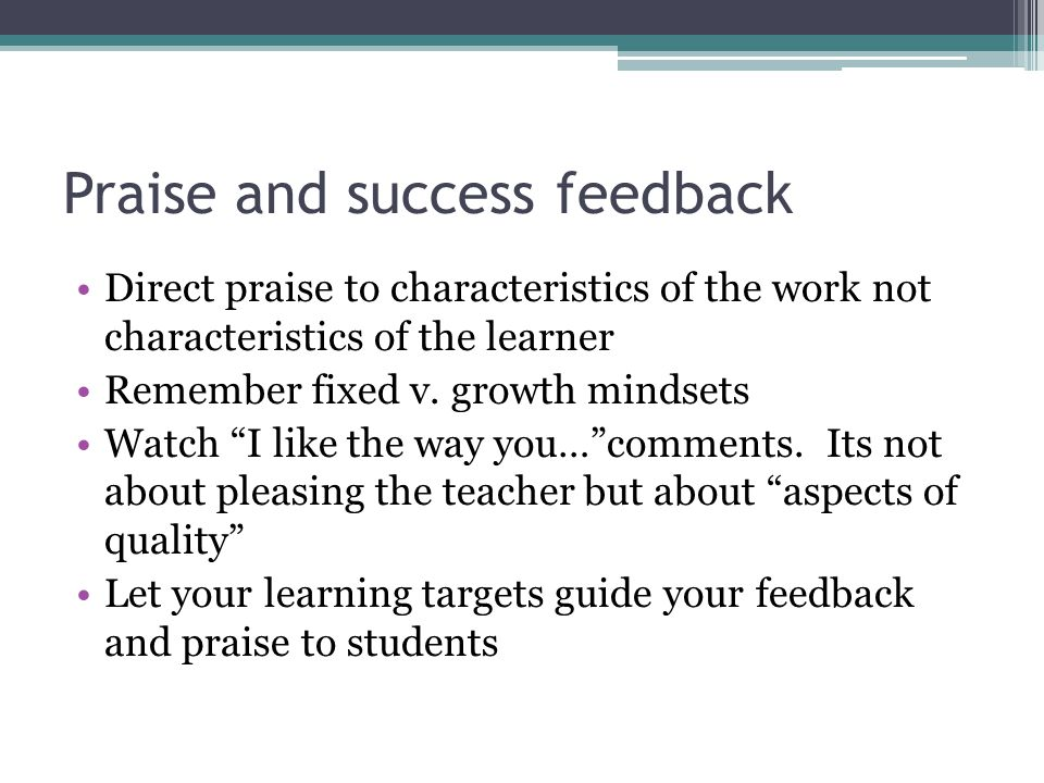 Praise and success feedback Direct praise to characteristics of the work not characteristics of the learner Remember fixed v.