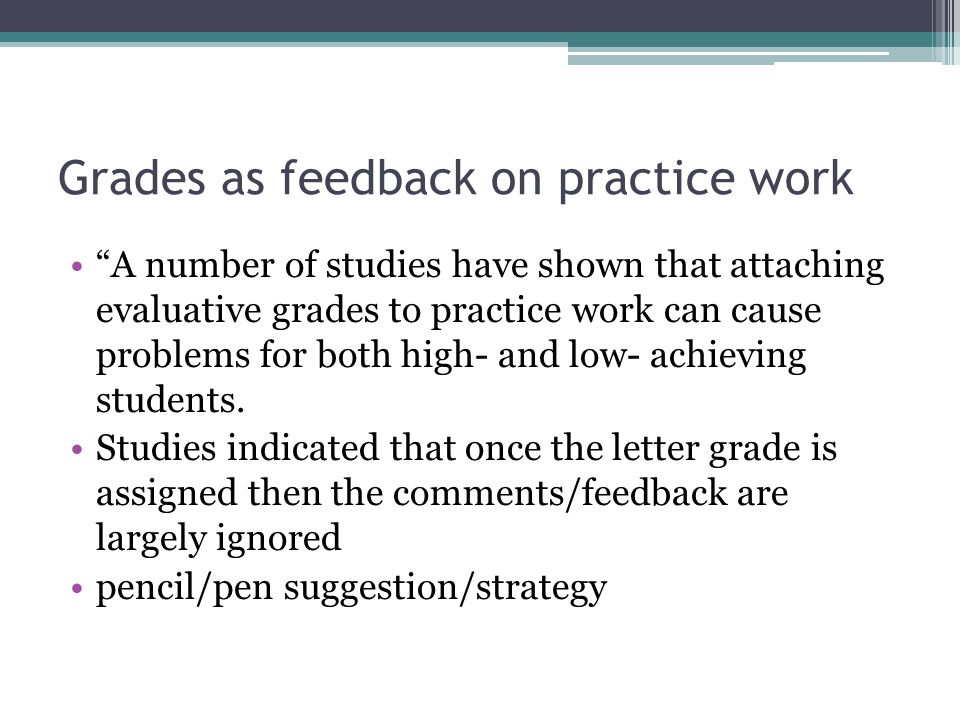 Grades as feedback on practice work A number of studies have shown that attaching evaluative grades to practice work can cause problems for both high-