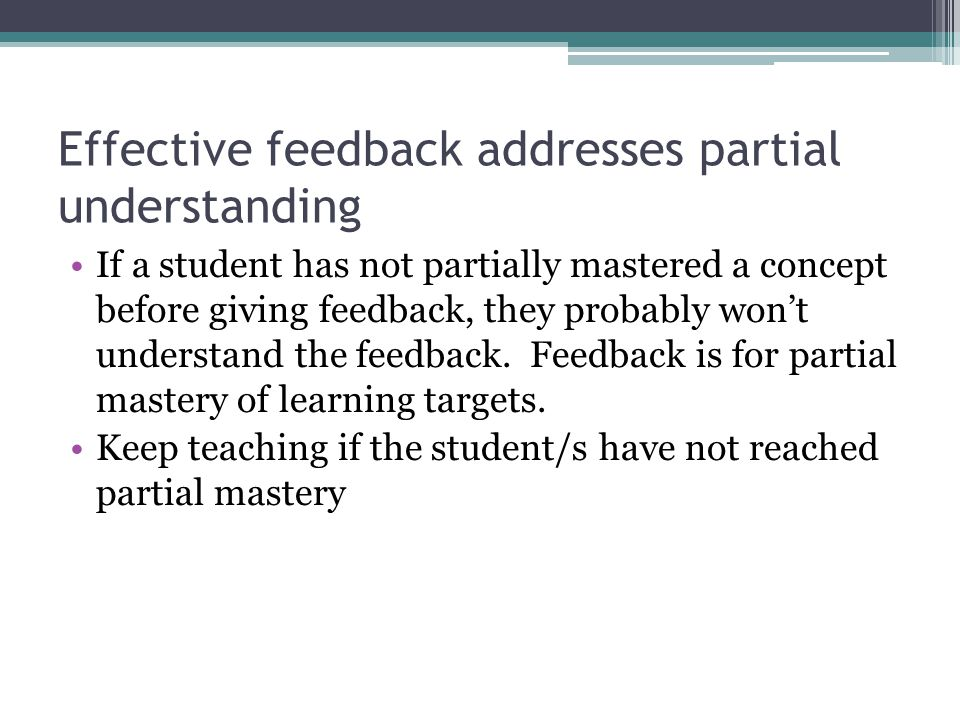 Effective feedback addresses partial understanding If a student has not partially mastered a concept before giving feedback, they probably wont understand the feedback.
