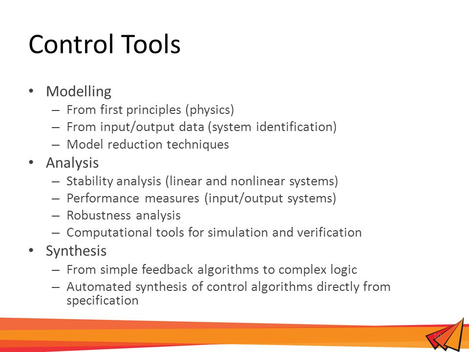 Control Tools Modelling – From first principles (physics) – From input/output data (system identification) – Model reduction techniques Analysis – Stability analysis (linear and nonlinear systems) – Performance measures (input/output systems) – Robustness analysis – Computational tools for simulation and verification Synthesis – From simple feedback algorithms to complex logic – Automated synthesis of control algorithms directly from specification 10
