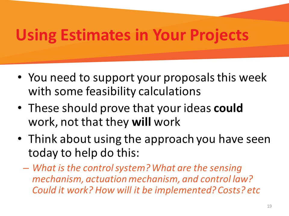 Using Estimates in Your Projects You need to support your proposals this week with some feasibility calculations These should prove that your ideas could work, not that they will work Think about using the approach you have seen today to help do this: – What is the control system.