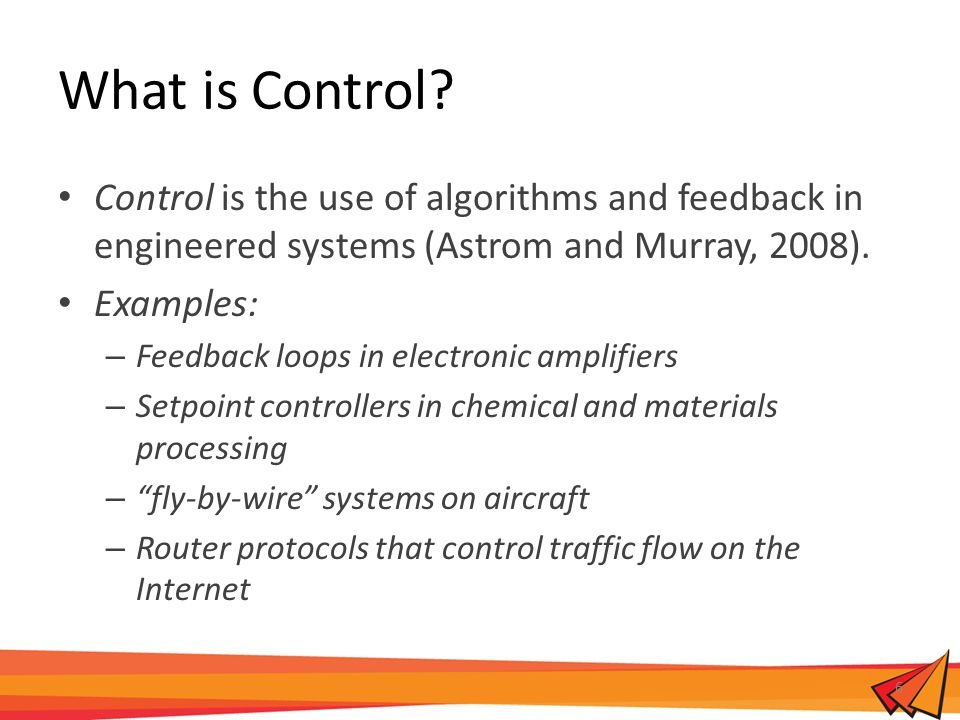 What is Control? Control is the use of algorithms and feedback in engineered systems (Astrom and Murray, 2008). Examples: – Feedback loops in electron