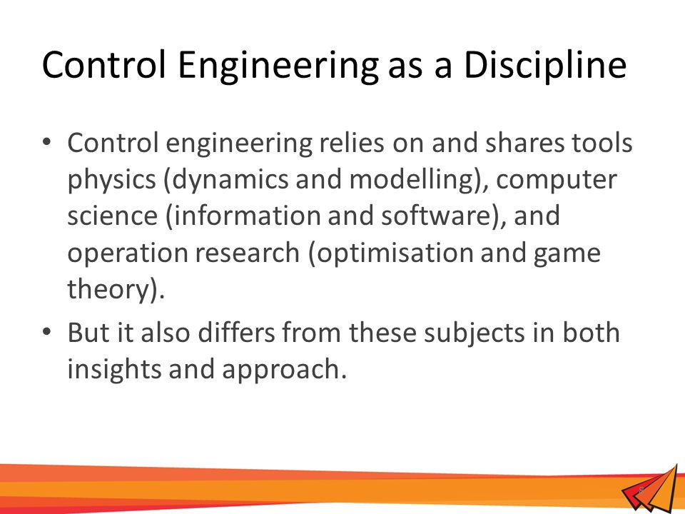 Control Engineering as a Discipline Control engineering relies on and shares tools physics (dynamics and modelling), computer science (information and software), and operation research (optimisation and game theory).