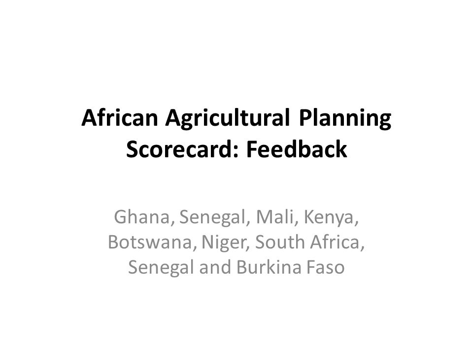 African Agricultural Planning Scorecard: Feedback Ghana, Senegal, Mali, Kenya, Botswana, Niger, South Africa, Senegal and Burkina Faso