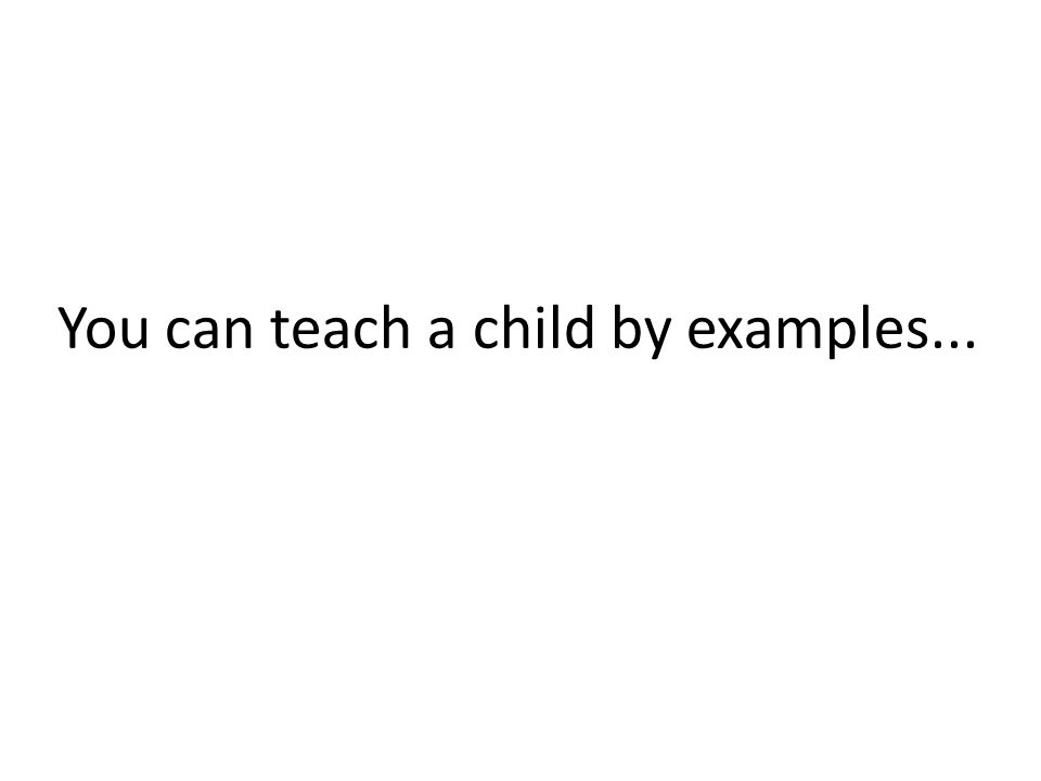 You can teach a child by examples...