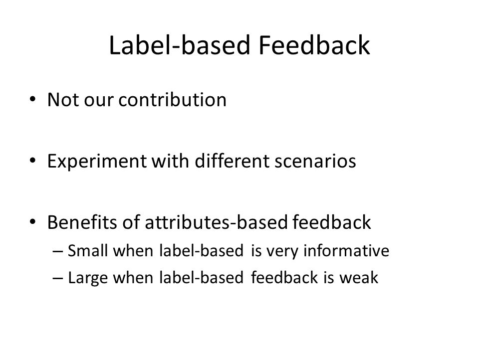 Label-based Feedback Not our contribution Experiment with different scenarios Benefits of attributes-based feedback – Small when label-based is very informative – Large when label-based feedback is weak