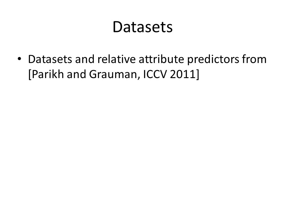 Datasets Datasets and relative attribute predictors from [Parikh and Grauman, ICCV 2011]