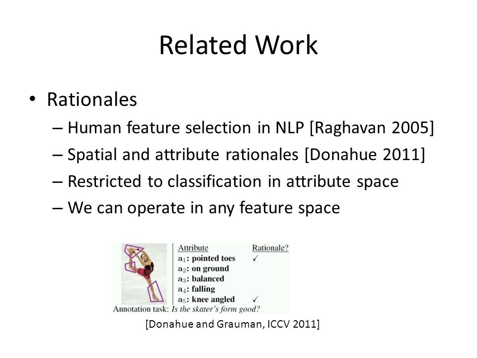 Related Work Rationales – Human feature selection in NLP [Raghavan 2005] – Spatial and attribute rationales [Donahue 2011] – Restricted to classification in attribute space – We can operate in any feature space [Donahue and Grauman, ICCV 2011]