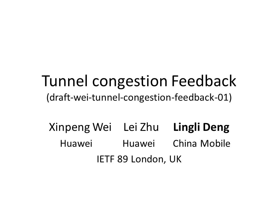 Tunnel congestion Feedback (draft-wei-tunnel-congestion-feedback-01) Xinpeng Wei Lei Zhu Lingli Deng Huawei Huawei China Mobile IETF 89 London, UK