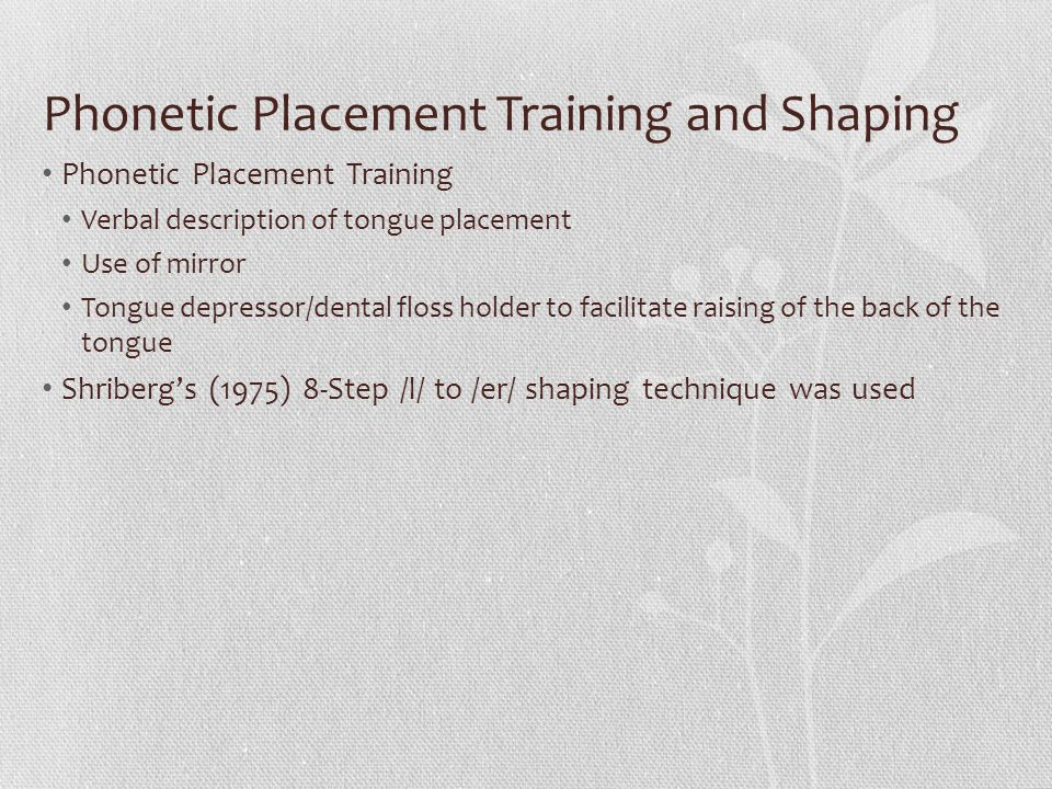 Phonetic Placement Training and Shaping Phonetic Placement Training Verbal description of tongue placement Use of mirror Tongue depressor/dental floss