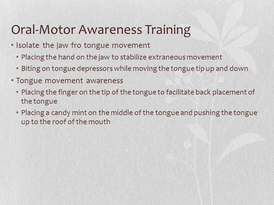 Oral-Motor Awareness Training Isolate the jaw fro tongue movement Placing the hand on the jaw to stabilize extraneous movement Biting on tongue depres