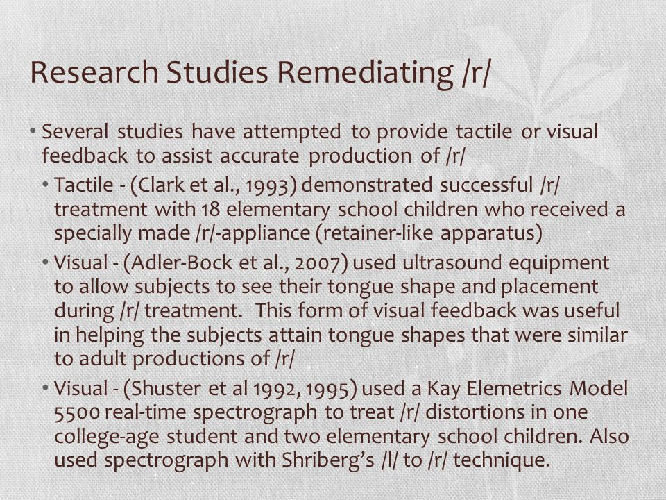 Research Studies Remediating /r/ Several studies have attempted to provide tactile or visual feedback to assist accurate production of /r/ Tactile - (