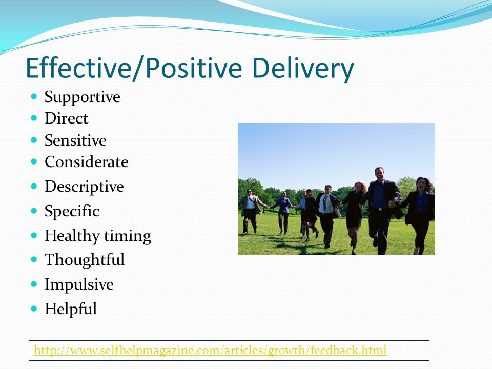 Effective/Positive Delivery Supportive Direct Sensitive Considerate Descriptive Specific Healthy timing Thoughtful Impulsive Helpful http://www.selfhelpmagazine.com/articles/growth/feedback.html