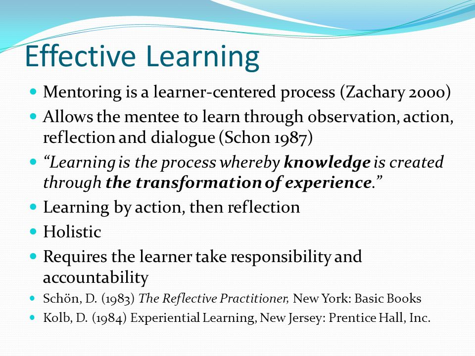 Effective Learning Mentoring is a learner-centered process (Zachary 2000) Allows the mentee to learn through observation, action, reflection and dialogue (Schon 1987) Learning is the process whereby knowledge is created through the transformation of experience.