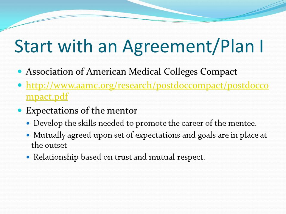 Start with an Agreement/Plan I Association of American Medical Colleges Compact http://www.aamc.org/research/postdoccompact/postdocco mpact.pdf http://www.aamc.org/research/postdoccompact/postdocco mpact.pdf Expectations of the mentor Develop the skills needed to promote the career of the mentee.