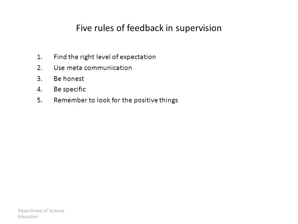 1.Find the right level of expectation 2.Use meta communication 3.Be honest 4.Be specific 5.Remember to look for the positive things Five rules of feedback in supervision Department of Science Education