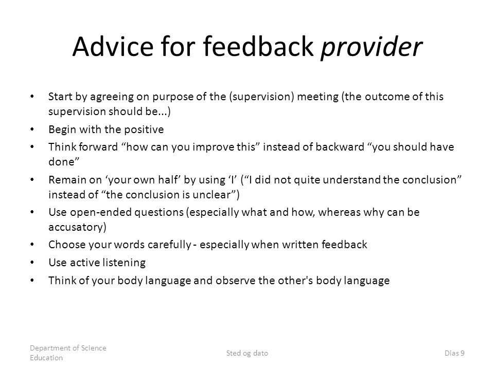 Advice for feedback provider Start by agreeing on purpose of the (supervision) meeting (the outcome of this supervision should be...) Begin with the positive Think forward how can you improve this instead of backward you should have done Remain on your own half by using I (I did not quite understand the conclusion instead of the conclusion is unclear) Use open-ended questions (especially what and how, whereas why can be accusatory) Choose your words carefully - especially when written feedback Use active listening Think of your body language and observe the other s body language Department of Science Education Sted og datoDias 9