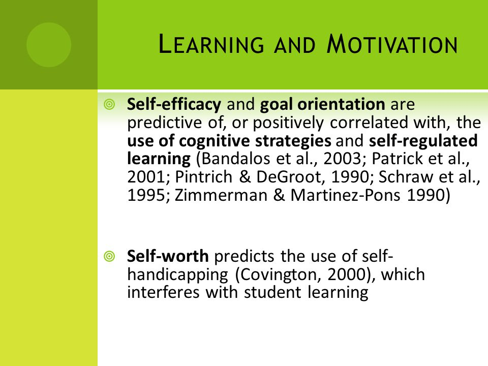 L EARNING AND M OTIVATION Self-efficacy and goal orientation are predictive of, or positively correlated with, the use of cognitive strategies and sel