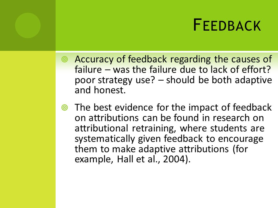 F EEDBACK Accuracy of feedback regarding the causes of failure – was the failure due to lack of effort? poor strategy use? – should be both adaptive a