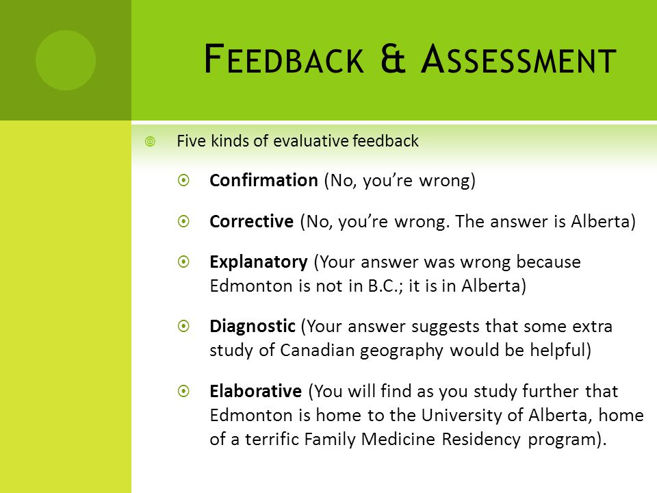 F EEDBACK & A SSESSMENT Five kinds of evaluative feedback Confirmation (No, youre wrong) Corrective (No, youre wrong. The answer is Alberta) Explanato