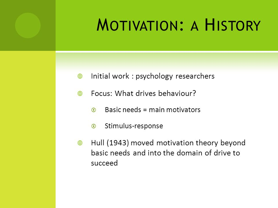 M OTIVATION : A H ISTORY Initial work : psychology researchers Focus: What drives behaviour? Basic needs = main motivators Stimulus-response Hull (194