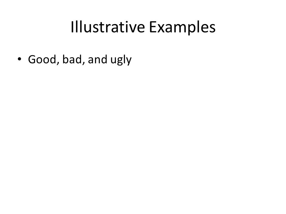 Illustrative Examples Good, bad, and ugly
