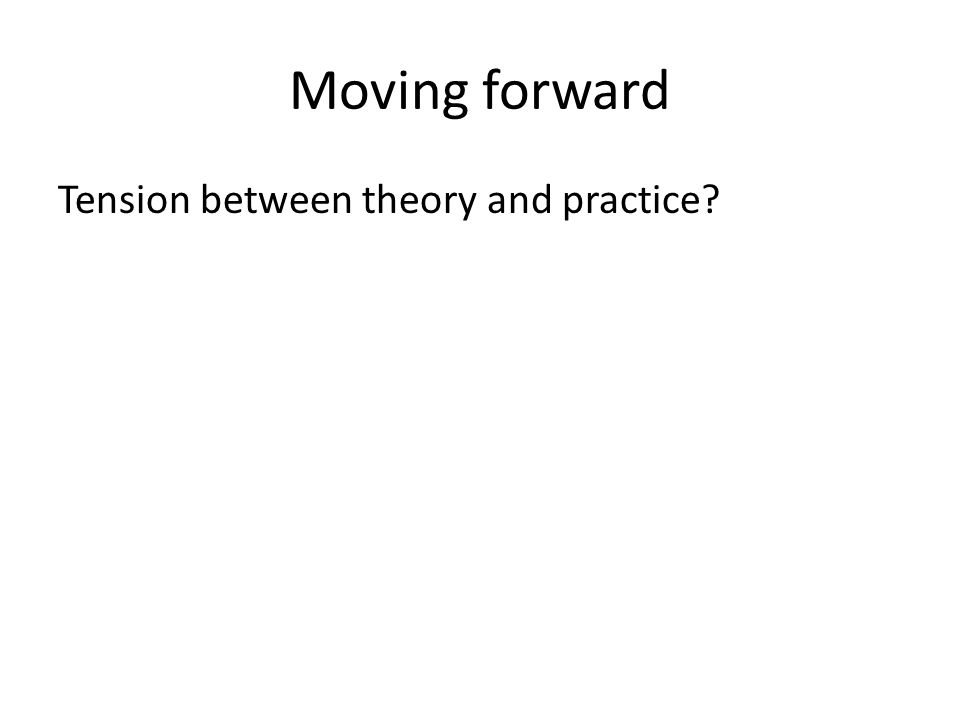 Moving forward Tension between theory and practice