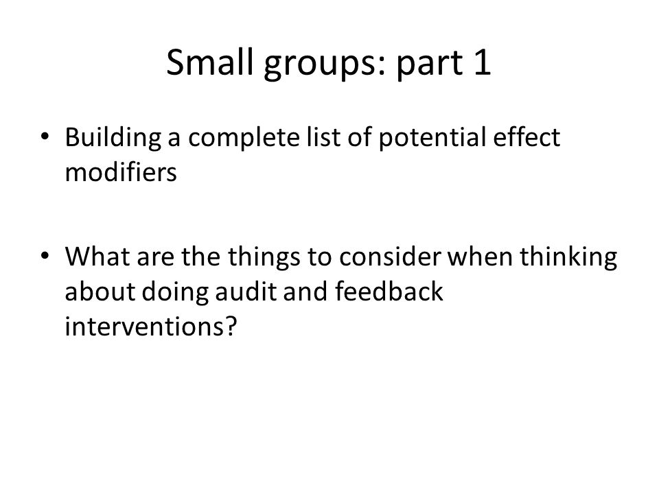 Small groups: part 1 Building a complete list of potential effect modifiers What are the things to consider when thinking about doing audit and feedback interventions?