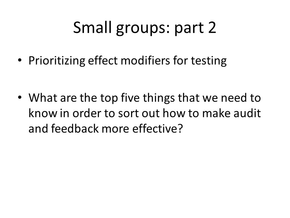 Small groups: part 2 Prioritizing effect modifiers for testing What are the top five things that we need to know in order to sort out how to make audit and feedback more effective