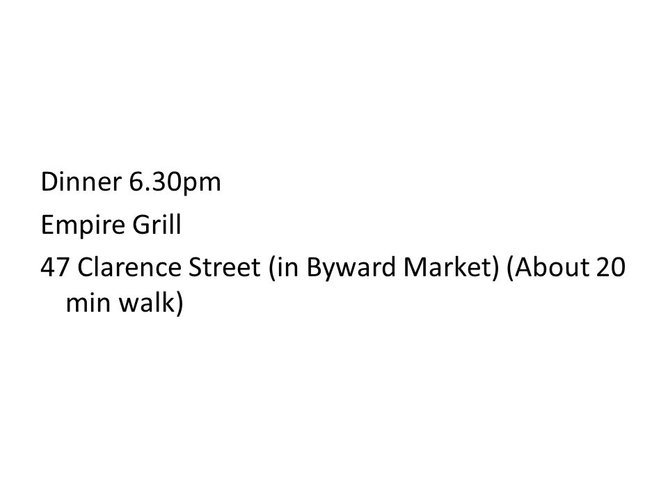Dinner 6.30pm Empire Grill 47 Clarence Street (in Byward Market) (About 20 min walk)