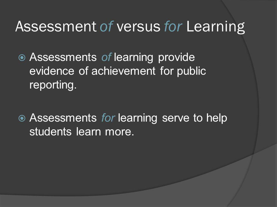 Assessment of versus for Learning Assessments of learning provide evidence of achievement for public reporting. Assessments for learning serve to help