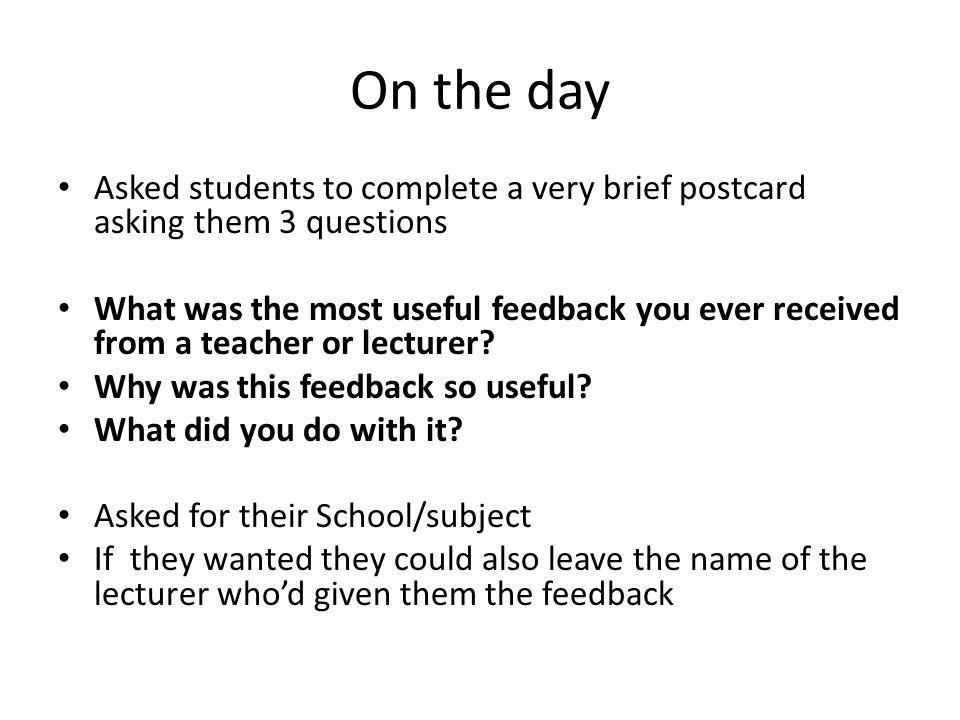 On the day Asked students to complete a very brief postcard asking them 3 questions What was the most useful feedback you ever received from a teacher